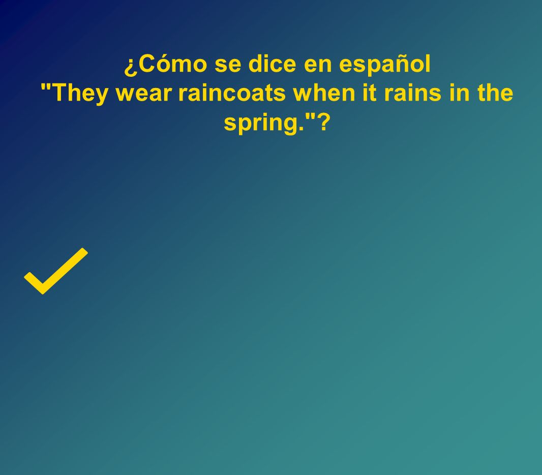 ¿Cómo se dice en español They wear raincoats when it rains in the spring.