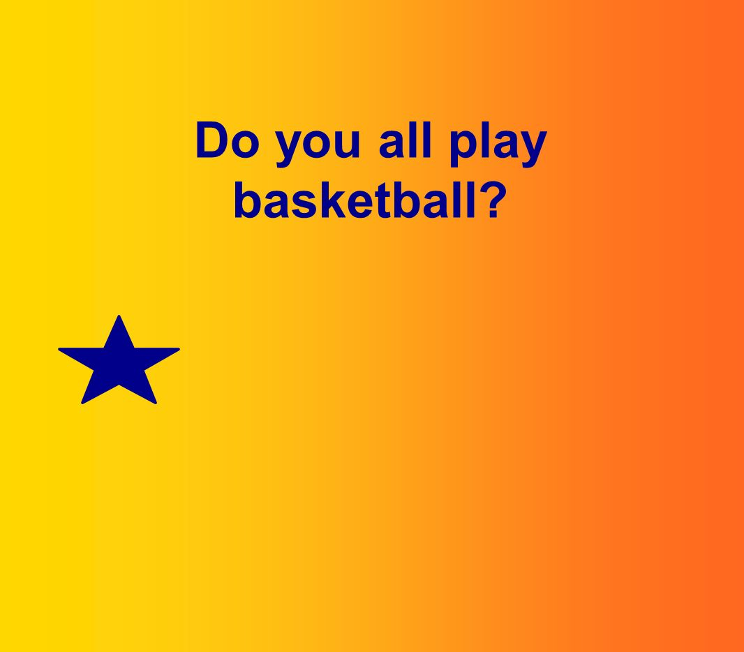 Do you all play basketball