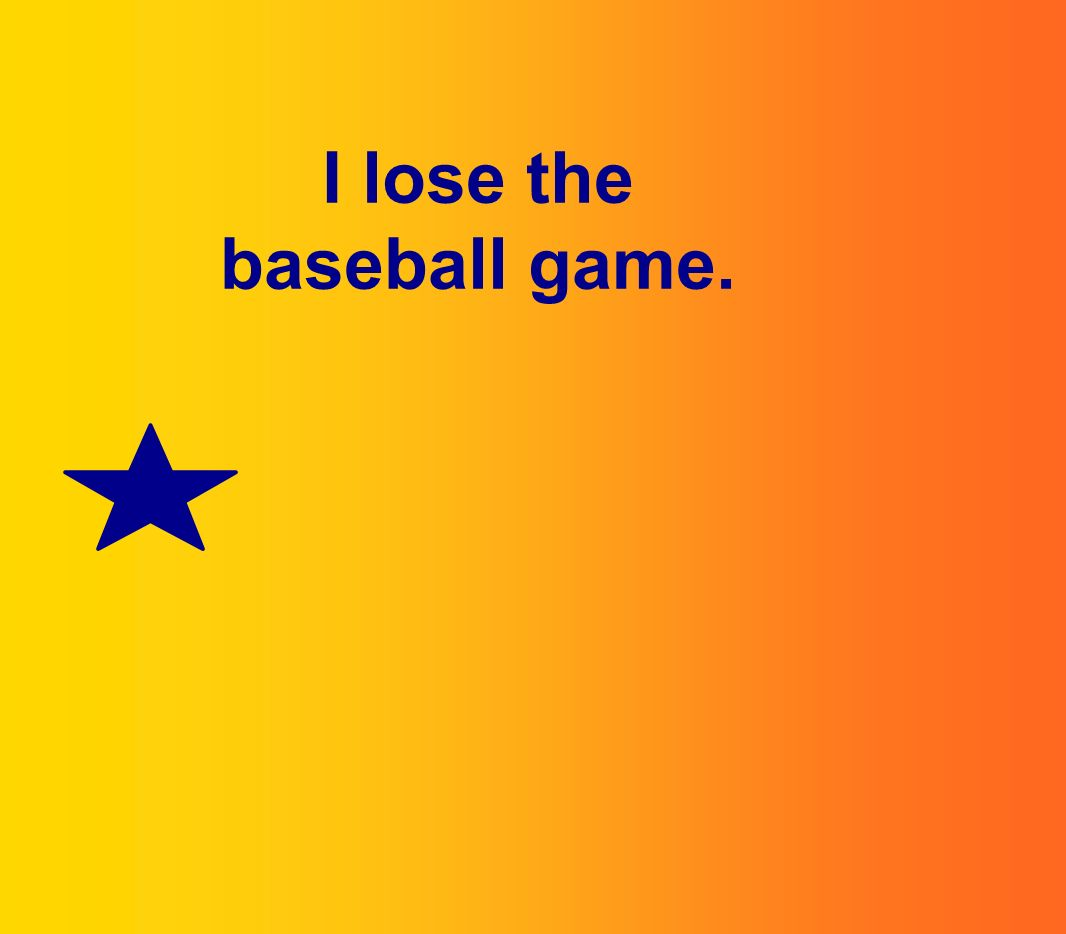 I lose the baseball game.
