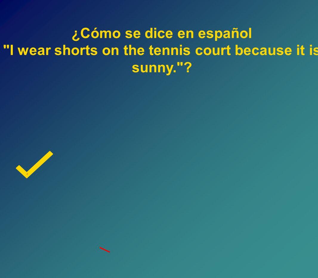 Llevo los pantalones cortos en la cancha de tenis porque hace sol.