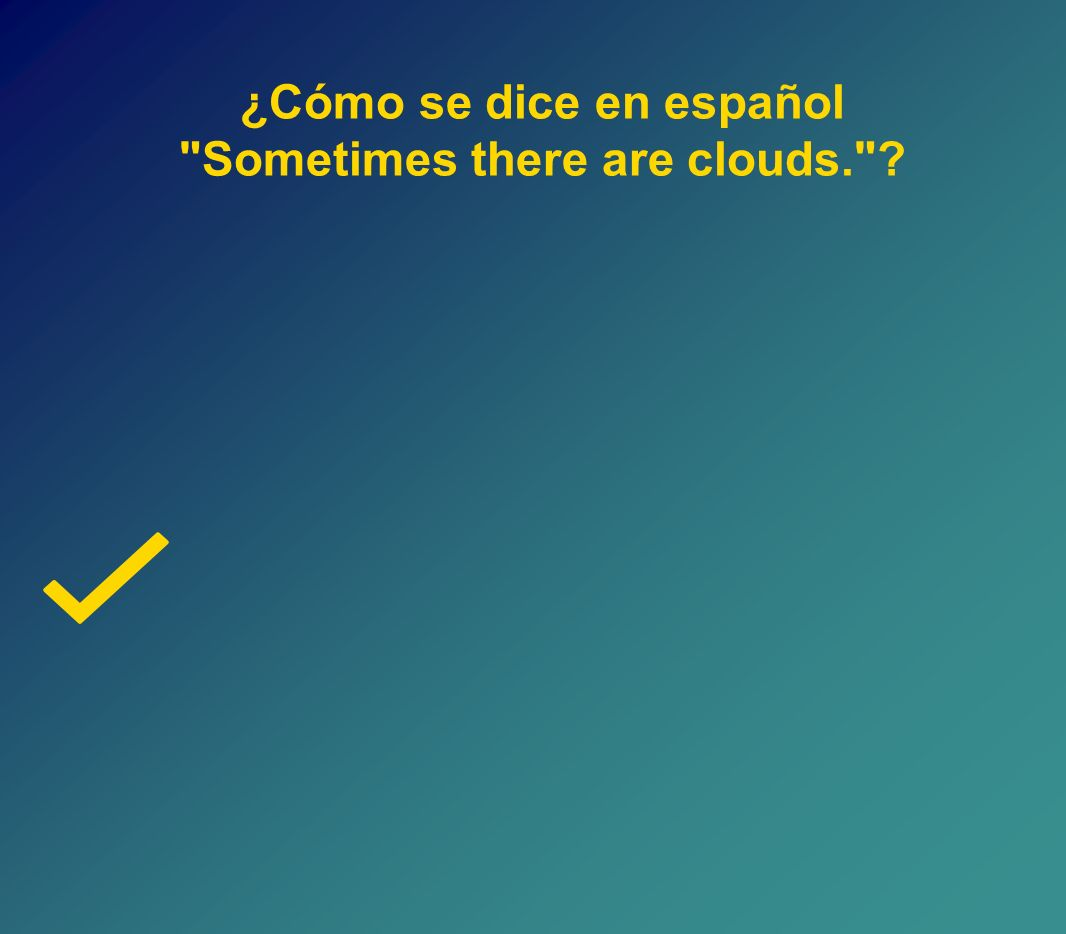 ¿Cómo se dice en español Sometimes there are clouds. ?