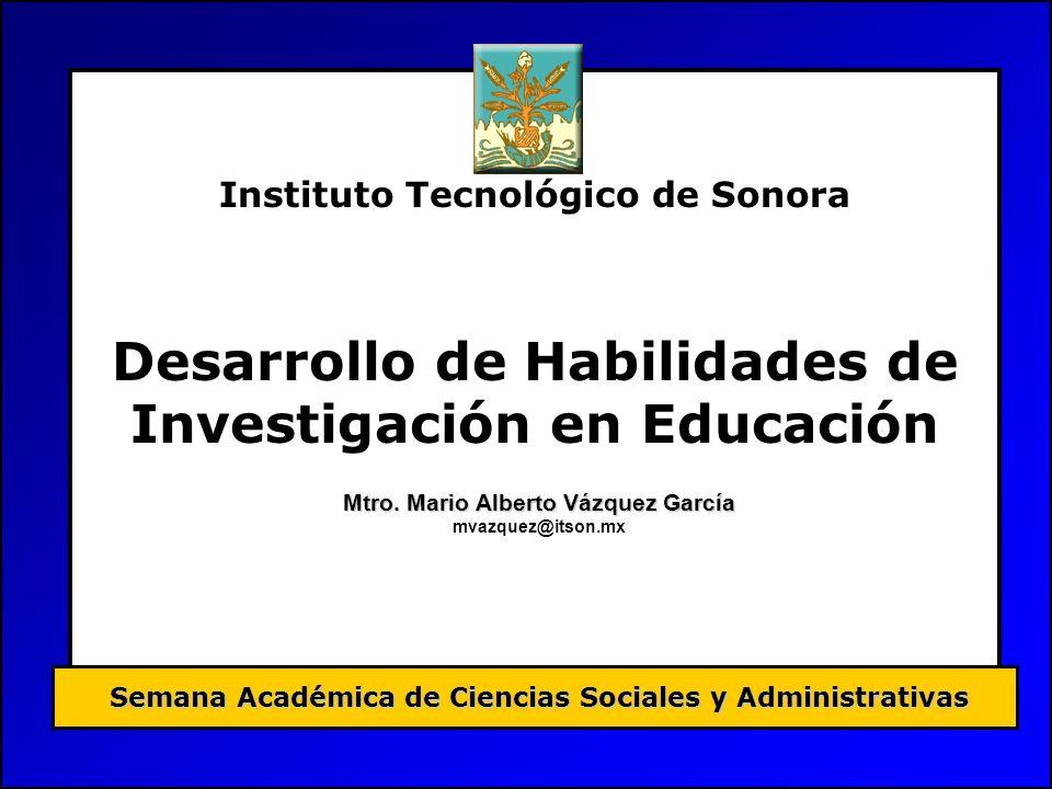 Instituto Tecnológico de Sonora Desarrollo de Habilidades de Investigación en Educación Semana Académica de Ciencias Sociales y Administrativas Mtro.