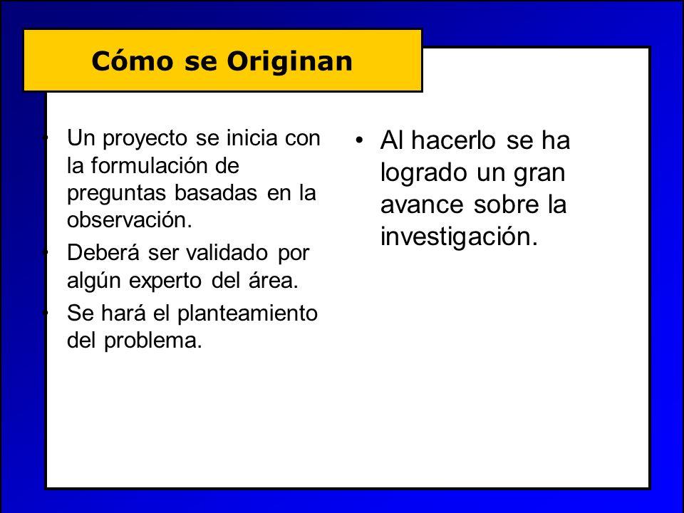 Cómo se Originan Un proyecto se inicia con la formulación de preguntas basadas en la observación. Deberá ser validado por algún experto del área. Se h