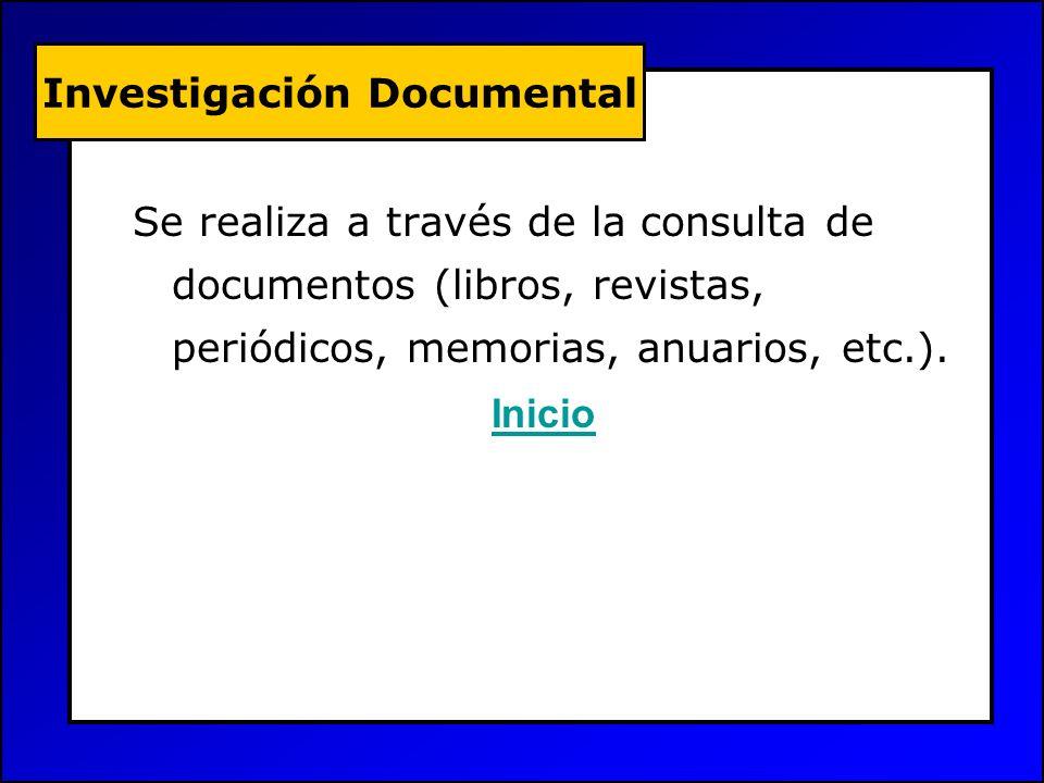 Se realiza a través de la consulta de documentos (libros, revistas, periódicos, memorias, anuarios, etc.). Inicio Investigación Documental