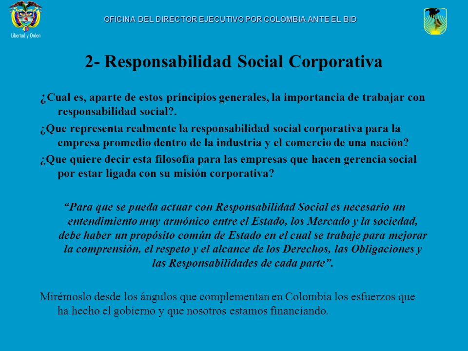 2- Responsabilidad Social Corporativa Concepto de Responsabilidad Social Corporativa hace relación a las Personas Jurídicas como actores sociales, no solo en función de sus Objetivos económicos, pero como función de compromiso Social de doble vía, de múltiple retribución, claro está, en el valor de trabajar por un Estado Comunitario en el cual convivan Orden y Libertad.