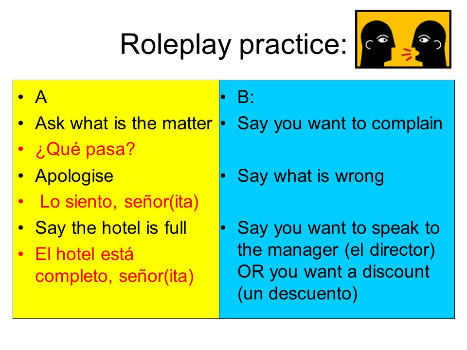 Roleplay practice: A Ask what is the matter ¿Qué pasa? Apologise Lo siento, señor(ita) Say the hotel is full El hotel está completo, señor(ita) B: Say