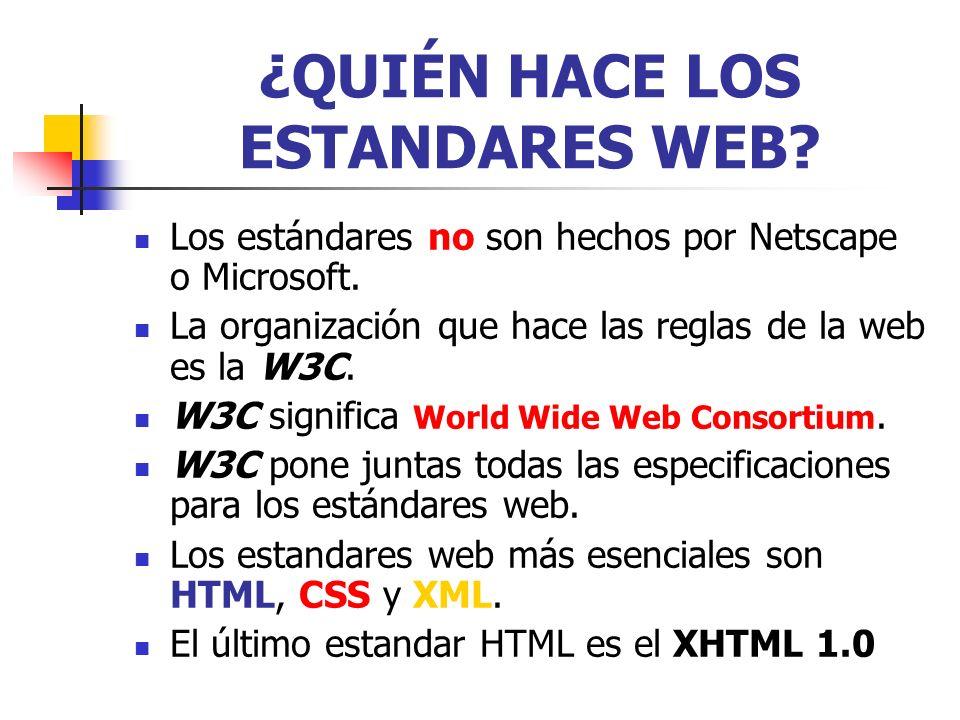 ¿QUIÉN HACE LOS ESTANDARES WEB? Los estándares no son hechos por Netscape o Microsoft. La organización que hace las reglas de la web es la W3C. W3C si