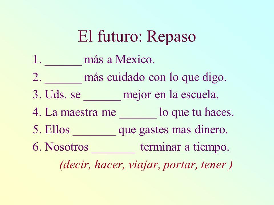El futuro: Repaso 1. ______ más a Mexico. 2. ______ más cuidado con lo que digo. 3. Uds. se ______ mejor en la escuela. 4. La maestra me ______ lo que
