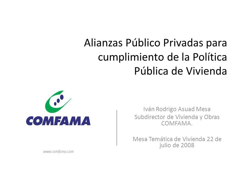 Alianzas Público Privadas para cumplimiento de la Política Pública de Vivienda Iván Rodrigo Asuad Mesa Subdirector de Vivienda y Obras COMFAMA. Mesa T