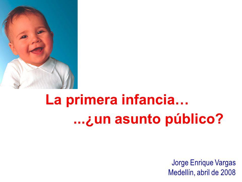 La primera infancia…...¿un asunto público? Jorge Enrique Vargas Medellín, abril de 2008
