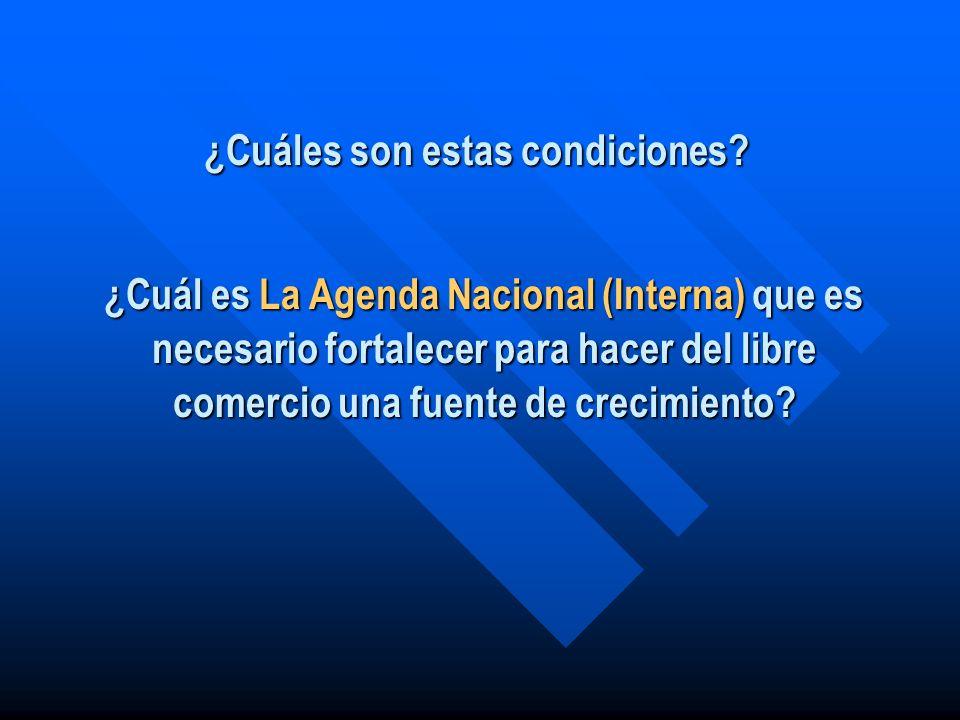 ¿Cuáles son estas condiciones? ¿Cuál es La Agenda Nacional (Interna) que es necesario fortalecer para hacer del libre comercio una fuente de crecimien