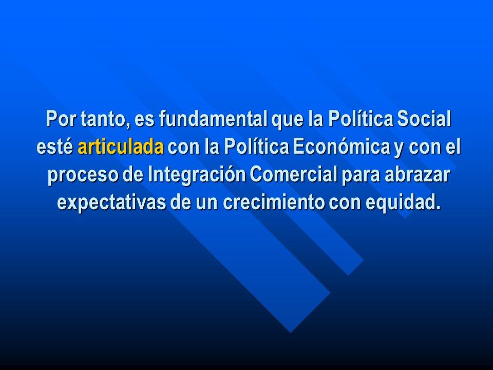 Por tanto, es fundamental que la Política Social esté articulada con la Política Económica y con el proceso de Integración Comercial para abrazar expe