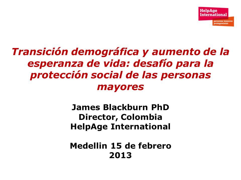 Transición demográfica y aumento de la esperanza de vida: desafío para la protección social de las personas mayores James Blackburn PhD Director, Colo
