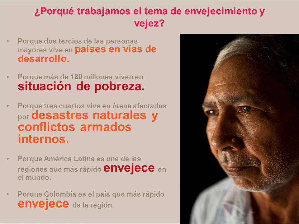 ¿Porqué trabajamos el tema de envejecimiento y vejez? Porque dos tercios de las personas mayores vive en países en vías de desarrollo. Porque más de 1