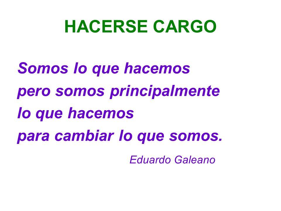 HACERSE CARGO Somos lo que hacemos pero somos principalmente lo que hacemos para cambiar lo que somos. Eduardo Galeano