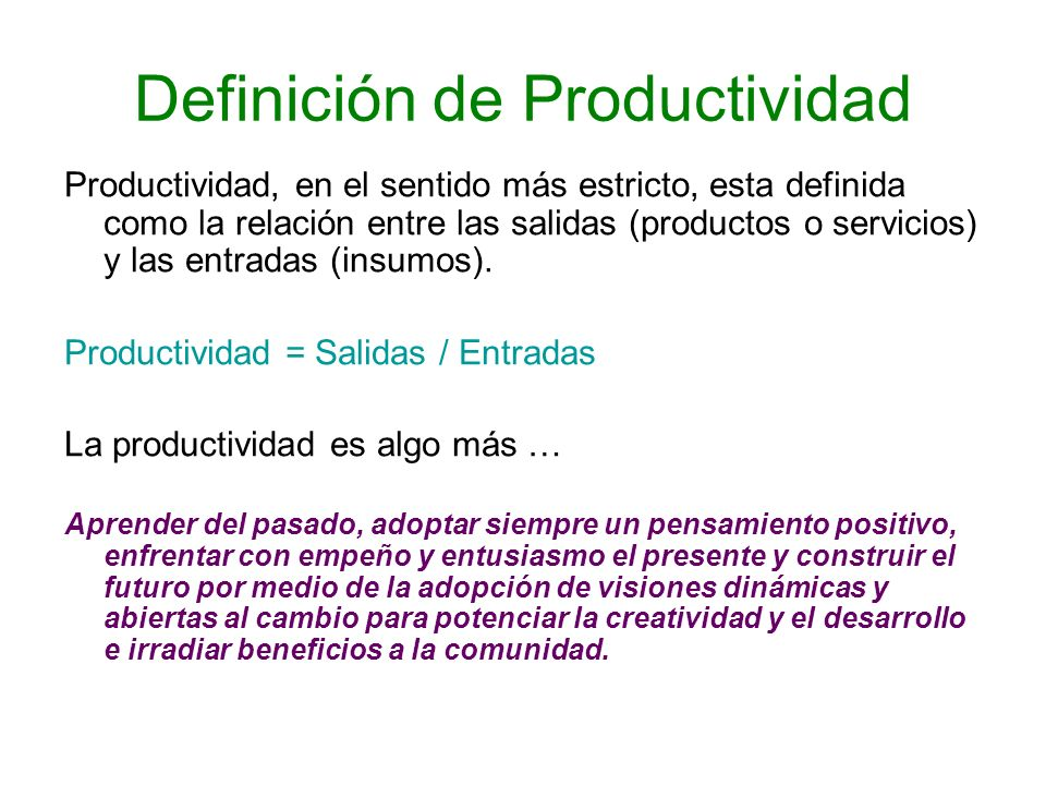 Definición de Productividad Productividad, en el sentido más estricto, esta definida como la relación entre las salidas (productos o servicios) y las
