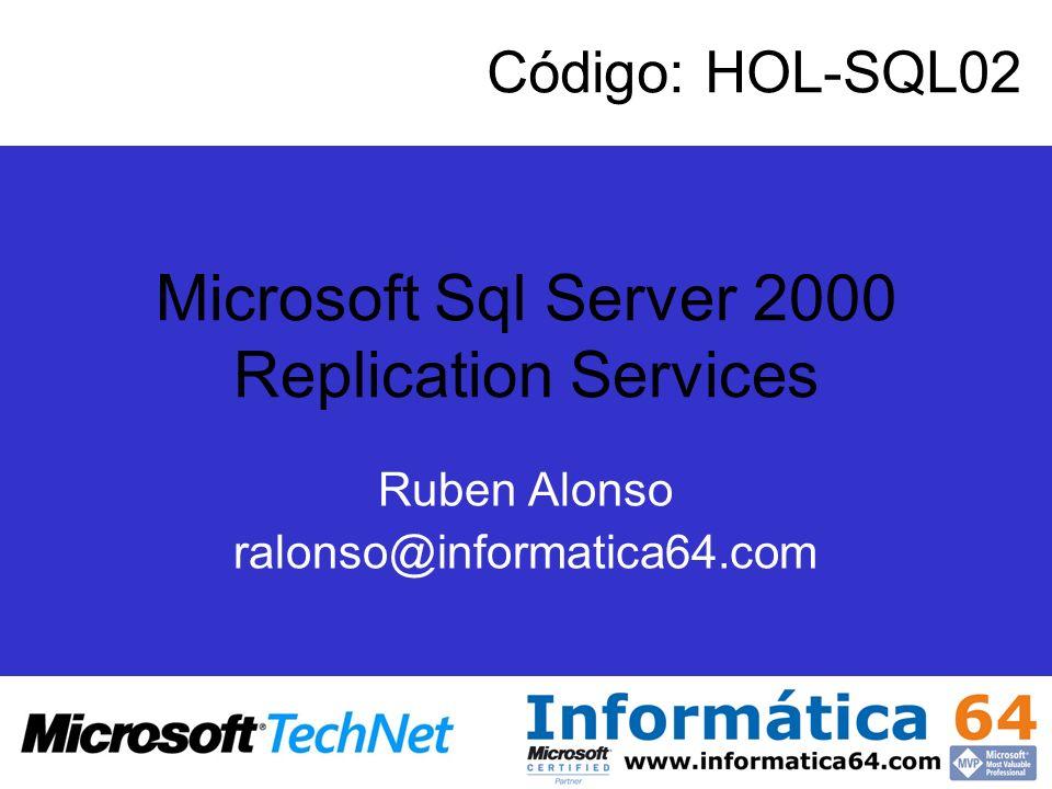 Microsoft Sql Server 2000 Replication Services Ruben Alonso ralonso@informatica64.com Código: HOL-SQL02