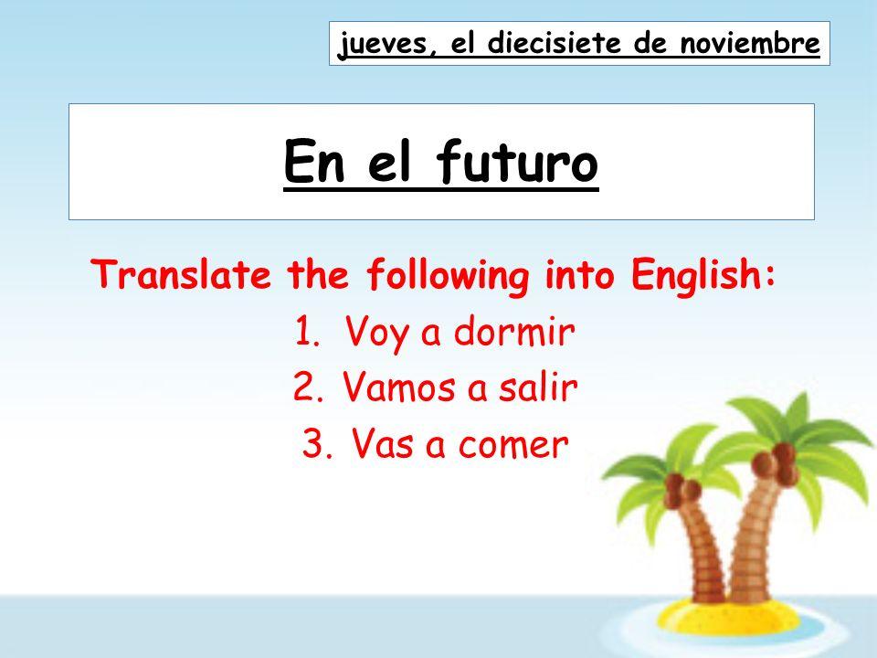 En el futuro Translate the following into English: 1.Voy a dormir 2.Vamos a salir 3.Vas a comer jueves, el diecisiete de noviembre