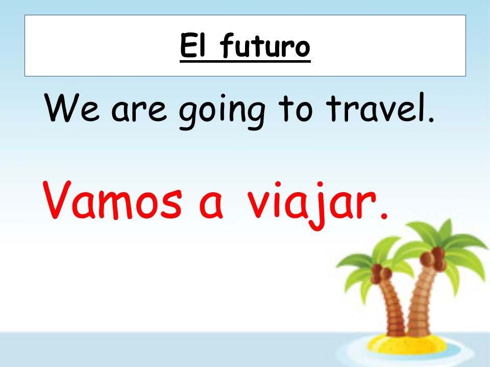 El futuro We are going to travel. Vamos a viajar.
