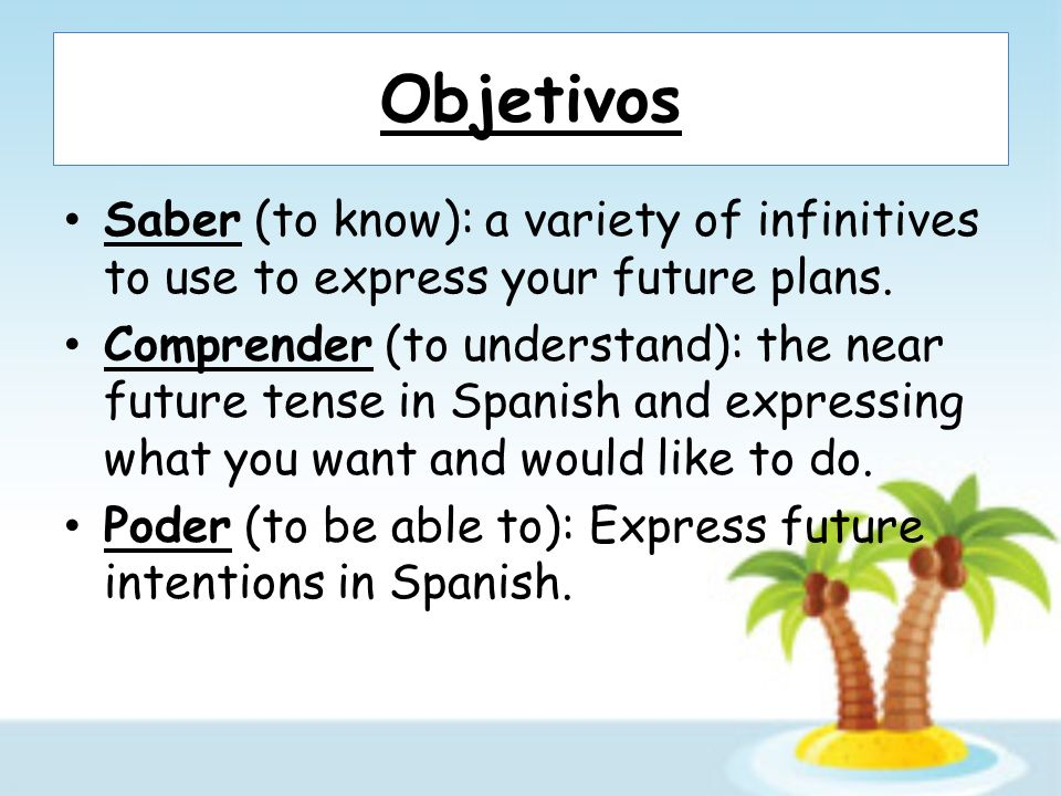 Objetivos Saber (to know): a variety of infinitives to use to express your future plans. Comprender (to understand): the near future tense in Spanish