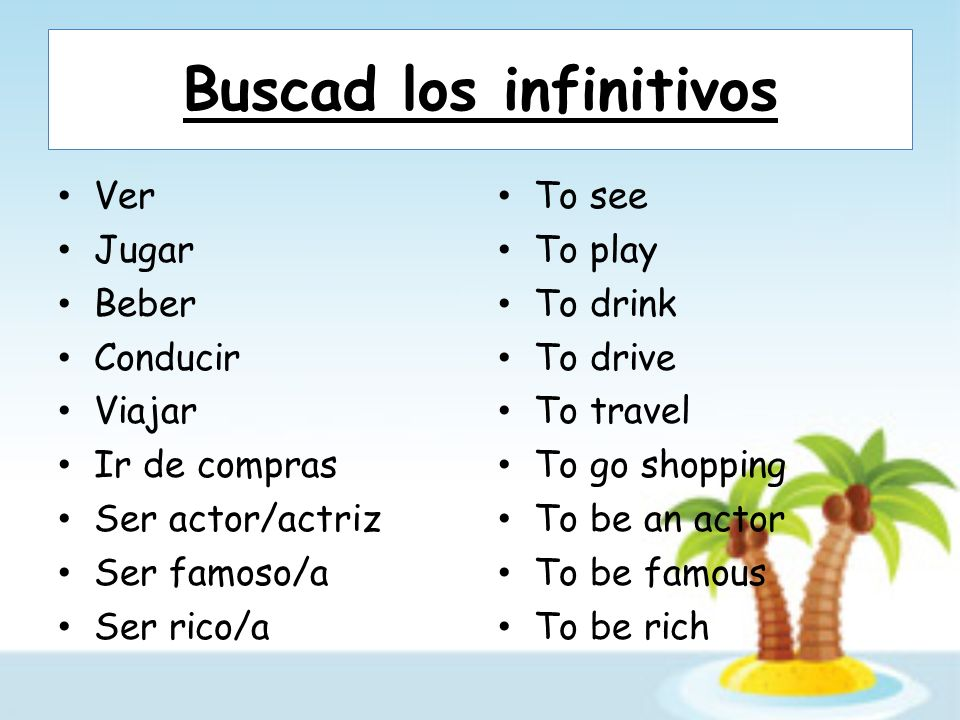 Buscad los infinitivos Ver Jugar Beber Conducir Viajar Ir de compras Ser actor/actriz Ser famoso/a Ser rico/a To see To play To drink To drive To travel To go shopping To be an actor To be famous To be rich