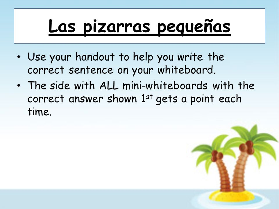 Las pizarras pequeñas Use your handout to help you write the correct sentence on your whiteboard. The side with ALL mini-whiteboards with the correct