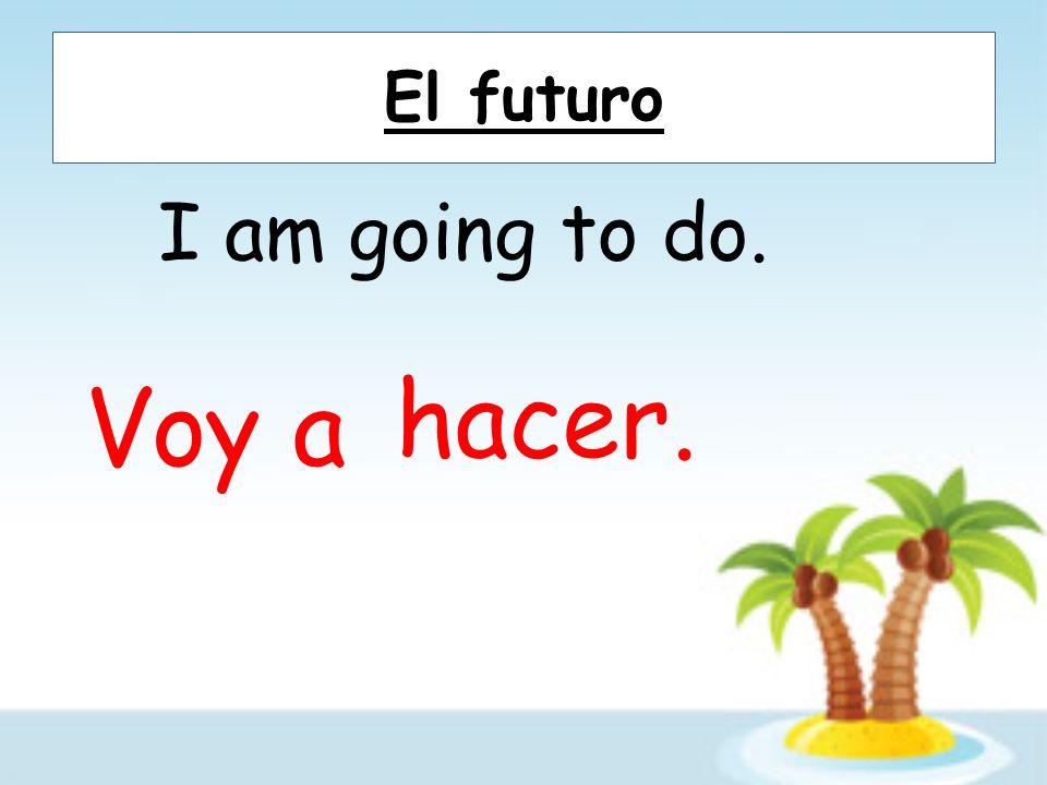 El futuro I am going to go. (ir=to go) Voy a ir.