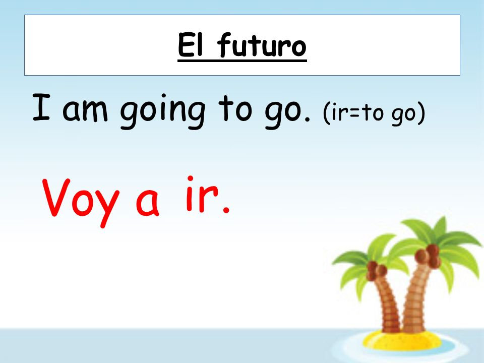 El futuro I am going to go. (ir=to go) Voy a ir.