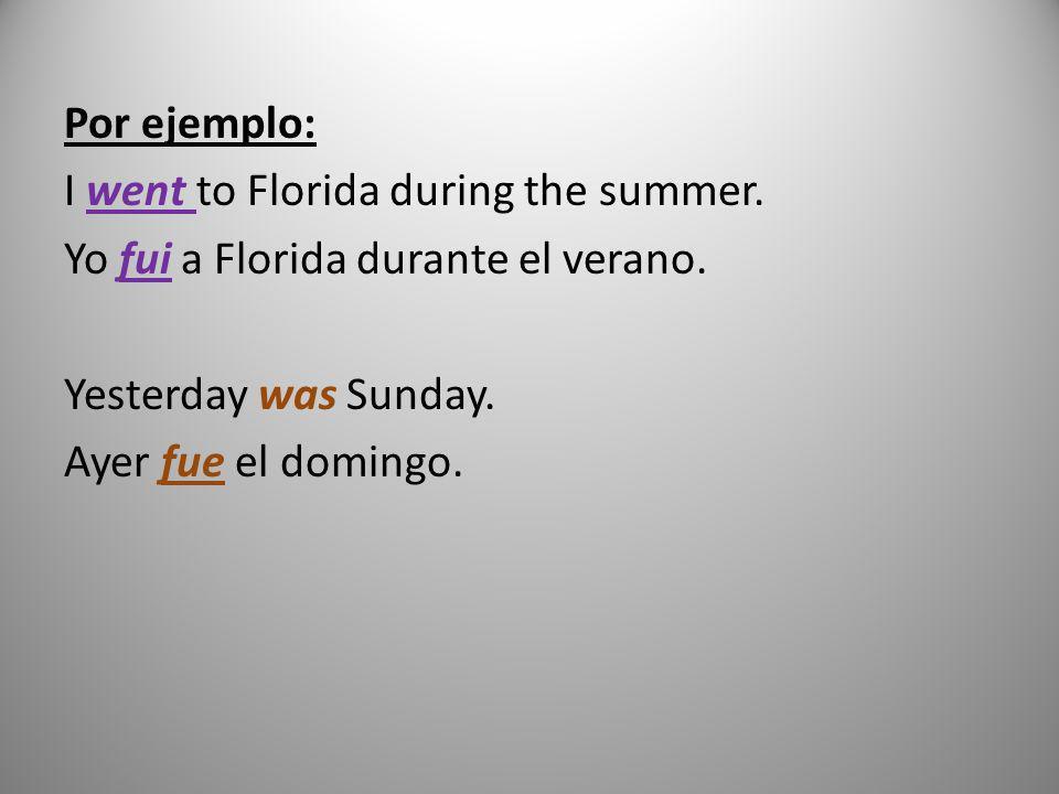 Por ejemplo: I went to Florida during the summer. Yo fui a Florida durante el verano. Yesterday was Sunday. Ayer fue el domingo.