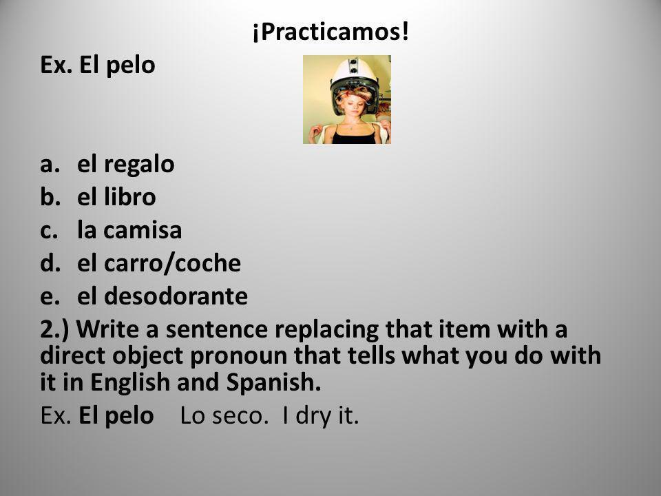 ¡Practicamos! Ex. El pelo a.el regalo b.el libro c.la camisa d.el carro/coche e.el desodorante 2.) Write a sentence replacing that item with a direct