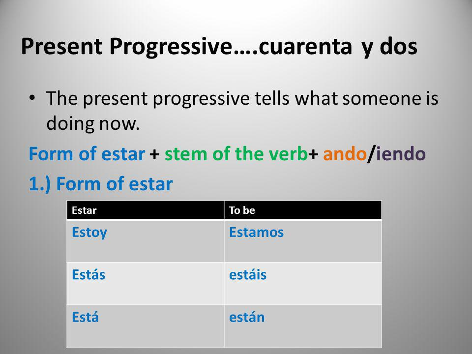 Present Progressive….cuarenta y dos The present progressive tells what someone is doing now. Form of estar + stem of the verb+ ando/iendo 1.) Form of
