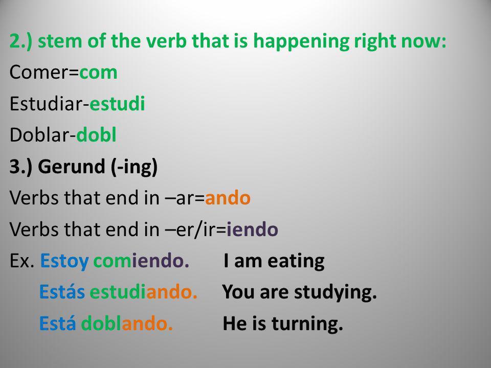 2.) stem of the verb that is happening right now: Comer=com Estudiar-estudi Doblar-dobl 3.) Gerund (-ing) Verbs that end in –ar=ando Verbs that end in