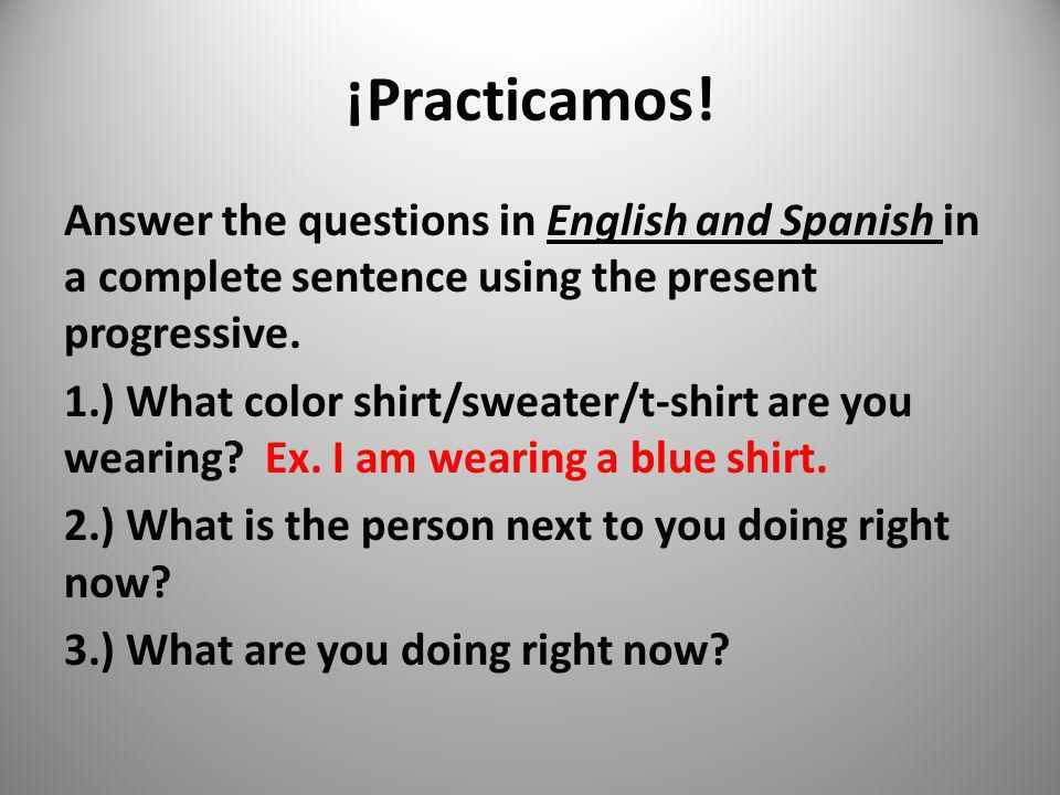 ¡Practicamos! Answer the questions in English and Spanish in a complete sentence using the present progressive. 1.) What color shirt/sweater/t-shirt a