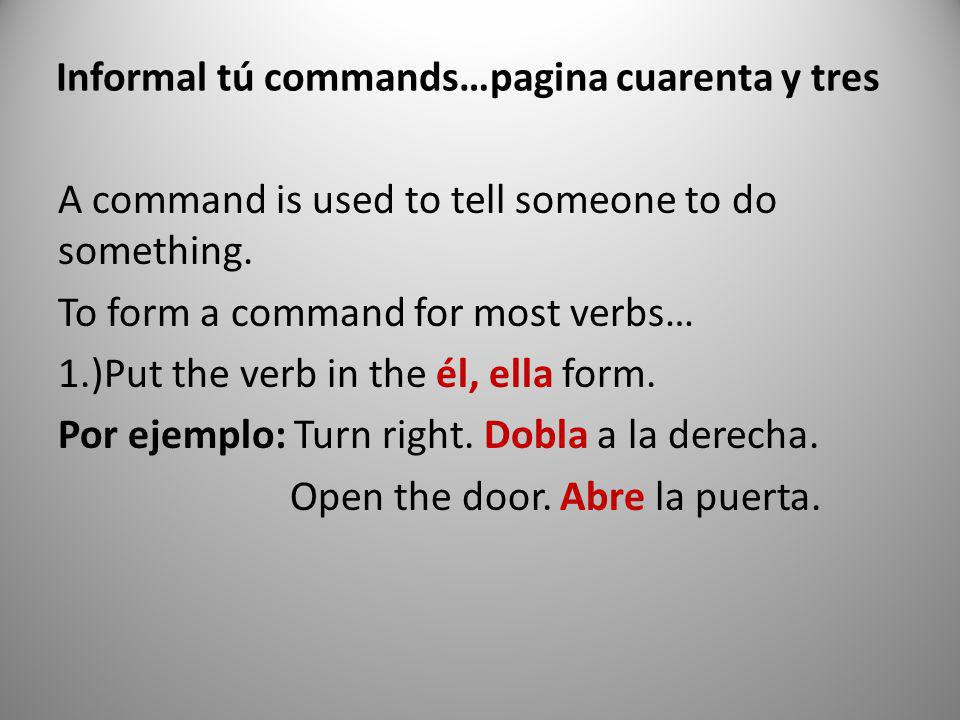 Informal tú commands…pagina cuarenta y tres A command is used to tell someone to do something. To form a command for most verbs… 1.)Put the verb in th