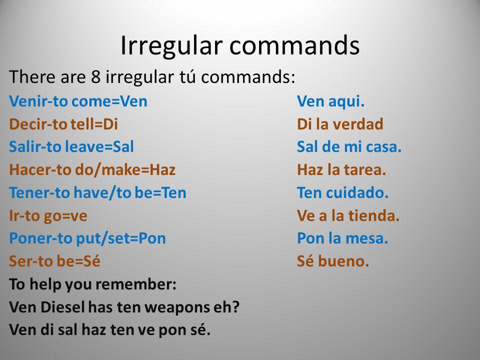 Irregular commands There are 8 irregular tú commands: Venir-to come=VenVen aqui. Decir-to tell=DiDi la verdad Salir-to leave=SalSal de mi casa. Hacer-