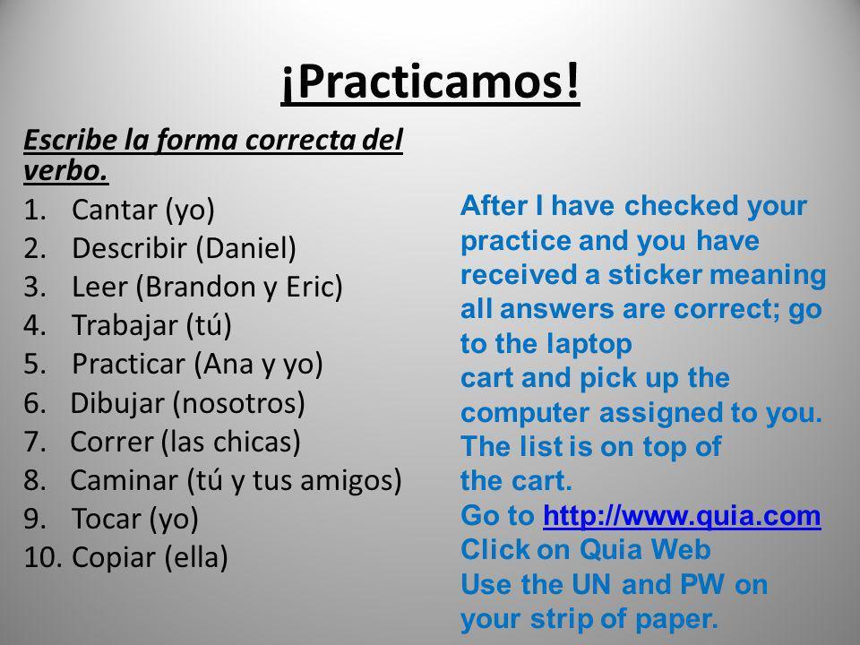 ¡Practicamos! Escribe la forma correcta del verbo. 1.Cantar (yo) 2.Describir (Daniel) 3.Leer (Brandon y Eric) 4.Trabajar (tú) 5.Practicar (Ana y yo) 6