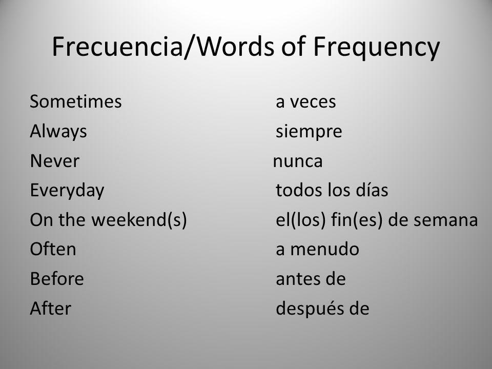Frecuencia/Words of Frequency Sometimesa veces Alwayssiempre Never nunca Everydaytodos los días On the weekend(s) el(los) fin(es) de semana Oftena men