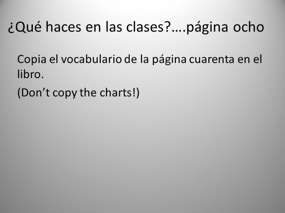 ¿Qué haces en las clases?….página ocho Copia el vocabulario de la página cuarenta en el libro. (Dont copy the charts!)
