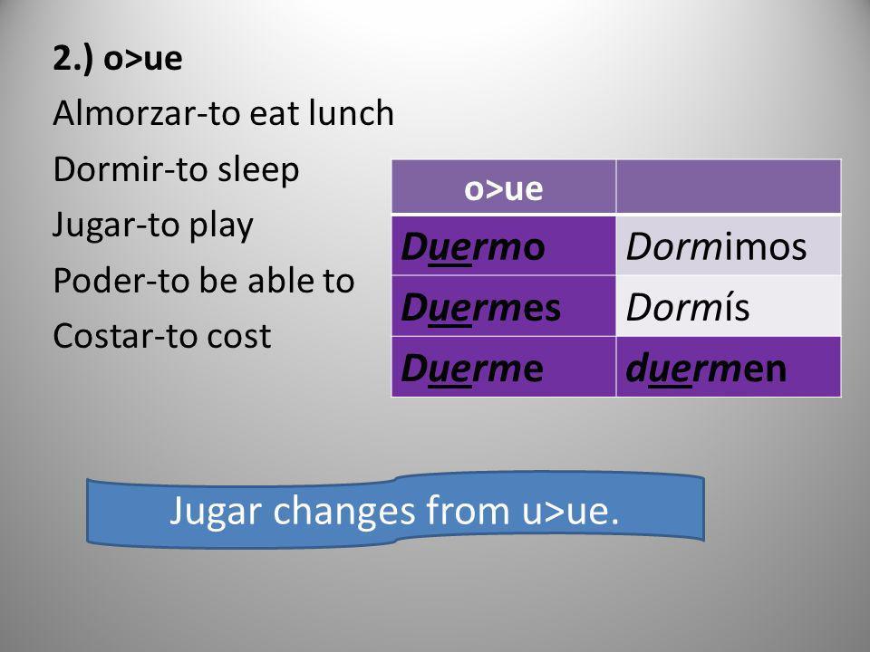2.) o>ue Almorzar-to eat lunch Dormir-to sleep Jugar-to play Poder-to be able to Costar-to cost o>ue DuermoDormimos DuermesDormís Duermeduermen Jugar
