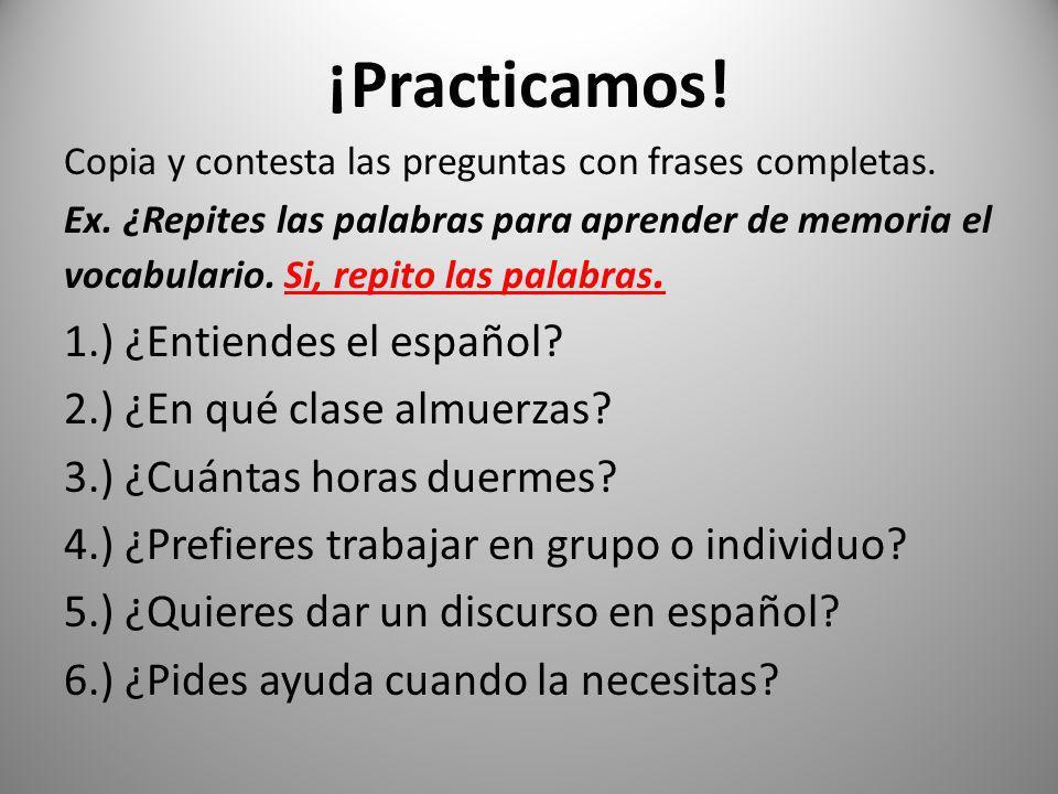 ¡Practicamos! Copia y contesta las preguntas con frases completas. Ex. ¿Repites las palabras para aprender de memoria el vocabulario. Si, repito las p