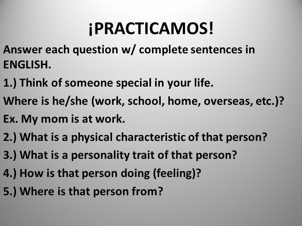 ¡PRACTICAMOS! Answer each question w/ complete sentences in ENGLISH. 1.) Think of someone special in your life. Where is he/she (work, school, home, o