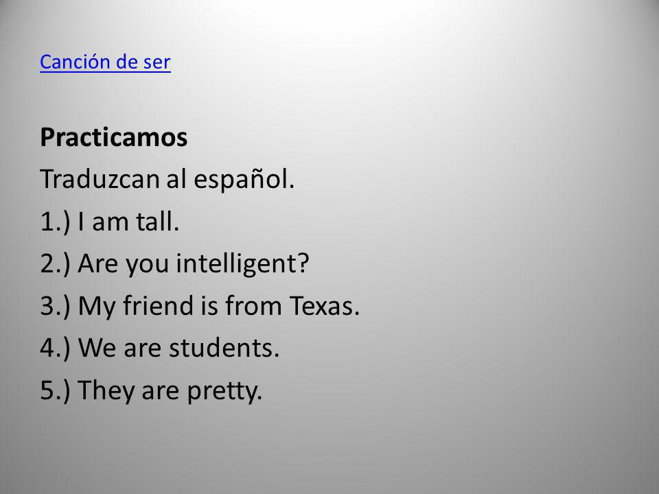 Canción de ser Practicamos Traduzcan al español. 1.) I am tall. 2.) Are you intelligent? 3.) My friend is from Texas. 4.) We are students. 5.) They ar
