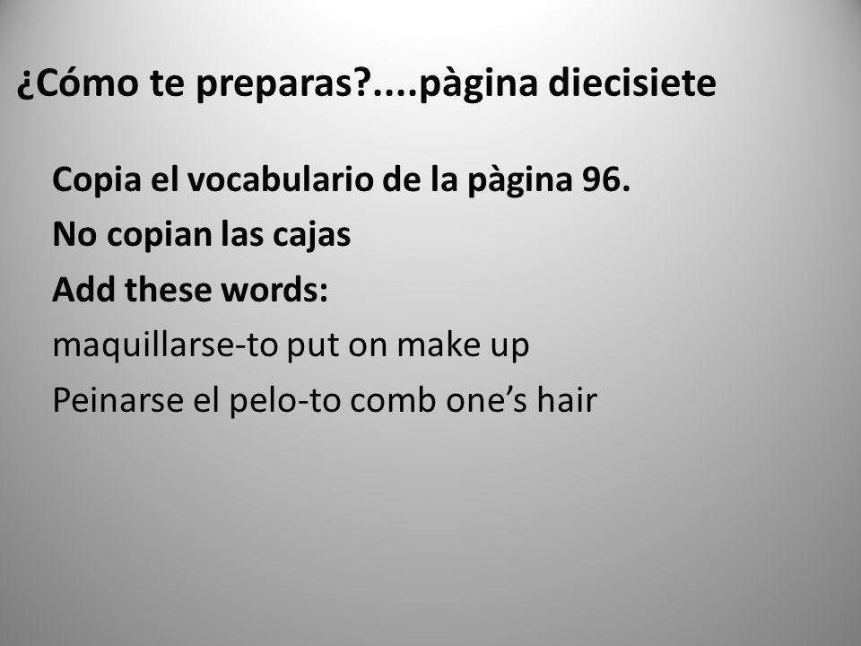 ¿Cómo te preparas?....pàgina diecisiete Copia el vocabulario de la pàgina 96. No copian las cajas Add these words: maquillarse-to put on make up Peina