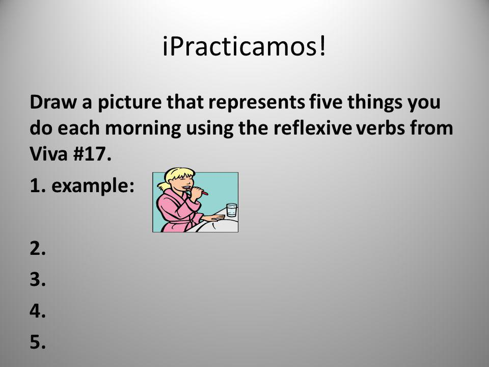 iPracticamos! Draw a picture that represents five things you do each morning using the reflexive verbs from Viva #17. 1. example: 2. 3. 4. 5.