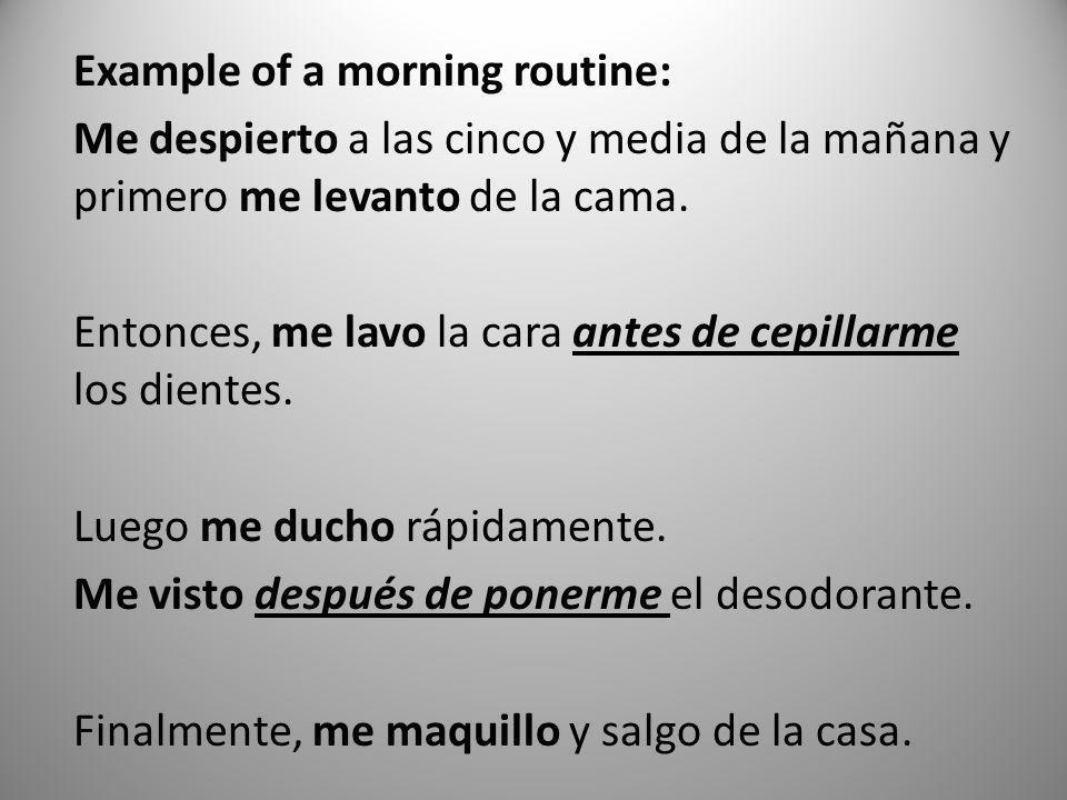 Example of a morning routine: Me despierto a las cinco y media de la mañana y primero me levanto de la cama. Entonces, me lavo la cara antes de cepill