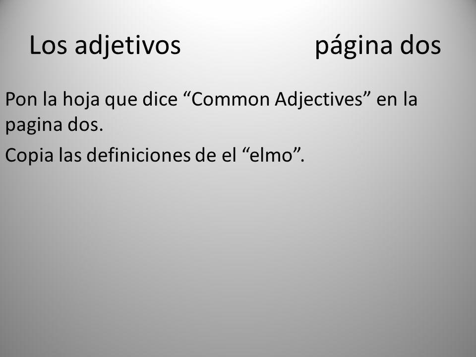 Los adjetivospágina dos Pon la hoja que dice Common Adjectives en la pagina dos. Copia las definiciones de el elmo.