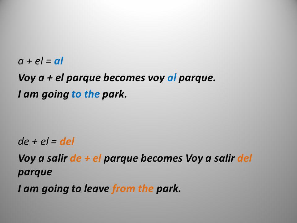 a + el = al Voy a + el parque becomes voy al parque. I am going to the park. de + el = del Voy a salir de + el parque becomes Voy a salir del parque I
