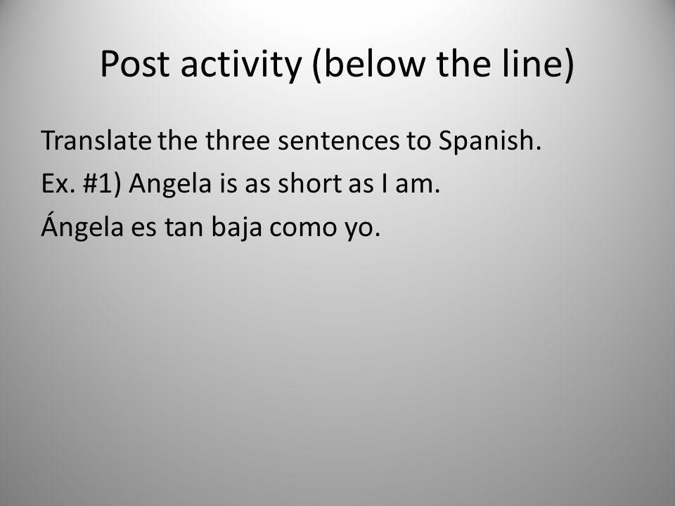 Post activity (below the line) Translate the three sentences to Spanish. Ex. #1) Angela is as short as I am. Ángela es tan baja como yo.