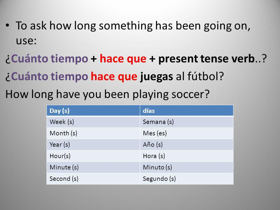To ask how long something has been going on, use: ¿Cuánto tiempo + hace que + present tense verb..? ¿Cuánto tiempo hace que juegas al fútbol? How long