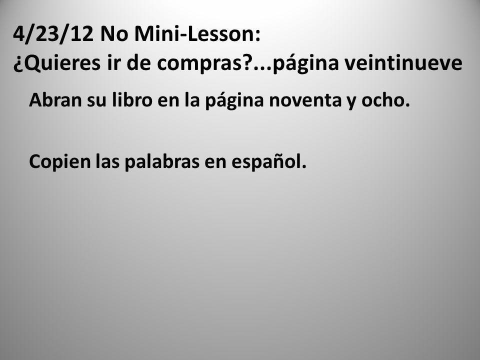 4/23/12 No Mini-Lesson: ¿Quieres ir de compras?...página veintinueve Abran su libro en la página noventa y ocho. Copien las palabras en español.